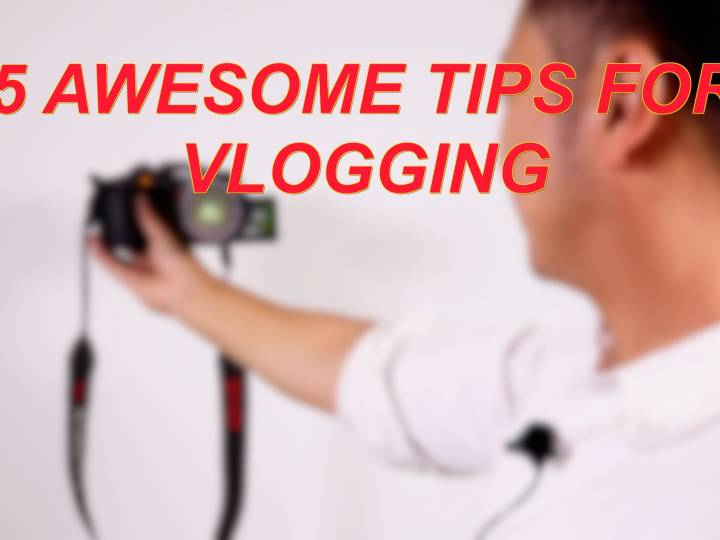 5 Awesome Tips for Vlogging